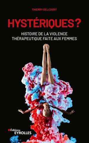 Hystériques ? : histoire de la violence thérapeutique faite aux femmes