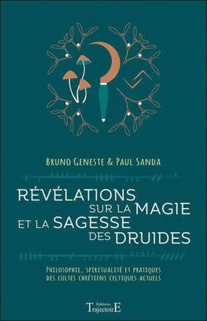 Révélations sur la magie et la sagesse des druides : philosophie, spiritualité et pratiques des cultes chrétiens celtiques actuels