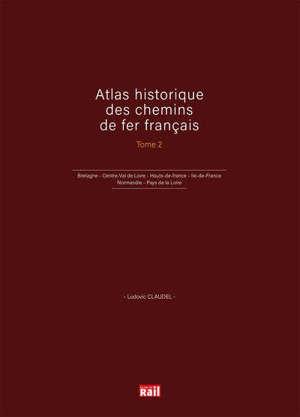 Atlas historique des chemins de fer français. Volume 2, Bretagne, Centre-Val de Loire, Hauts-de-France, Ile-de-France, Normandie, Pays de la Loire