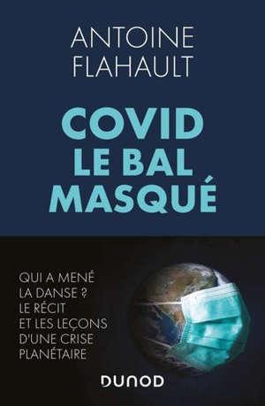 Covid, le bal masqué : qui a mené la danse ? : le récit et les leçons d'une crise planétaire