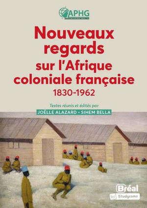 Nouveaux regards sur l'Afrique coloniale française : 1830-1962