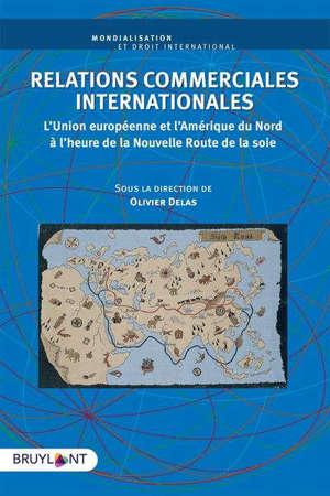 Relations commerciales internationales : l'Union européenne et l'Amérique du Nord à l'heure de la nouvelle route de la soie