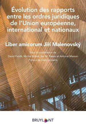 Evolution des rapports entre les ordres juridiques de l'Union européenne, international et nationaux : liber amicorum Jiri Malenovsky