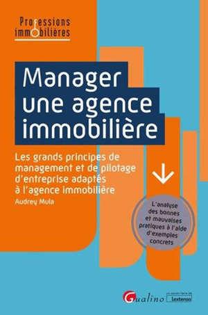 Manager une agence immobilière : les grands principes de management et de pilotage d'entreprise adaptés à l'agence immobilière : l'analyse des bonnes et mauvaises pratiques à l'aide d'exemples concrets