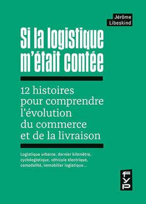 Si la logistique m'était contée : 12 histoires pour comprendre l'évolution du commerce et de la livraison