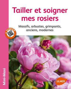 Tailler et soigner mes rosiers : massifs, arbustes, grimpants, anciens, modernes