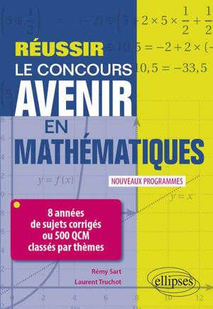 Réussir le concours Avenir en mathématiques : 8 années de sujets corrigés ou 500 QCM classés par thèmes : nouveaux programmes