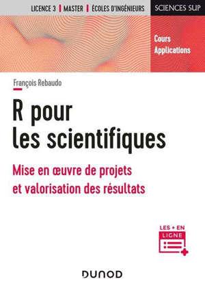 R pour les scientifiques : mise en oeuvre de projets et valorisation des résultats