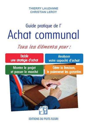 Guide pratique de l'achat public : à l'attention des collectivités pour établir une stratégie d'achat, analyser votre capacité d'achat, monter le projet et passer le marché, gérer la livraison, le paiement, les garanties