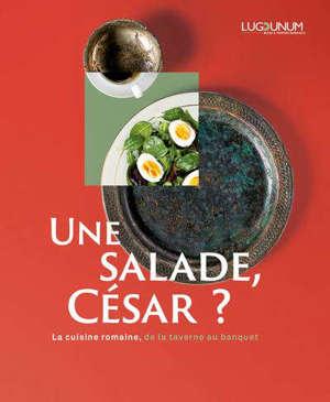 Une salade, César ? : la cuisine romaine, de la taverne au banquet : exposition, Lyon, Lugdunum-Musée et théâtres romains, du 25 novembre 2020 au 4 juillet 2021