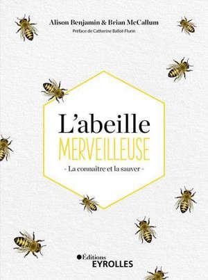 L'abeille merveilleuse : la connaître et la sauver