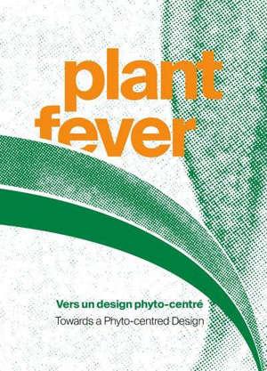 Plant fever : vers un design phyto-centré = Plant fever : towards a phyto-centred design : exposition, Hornu, Centre d'innovation et de design au Grand-Hornu, du 18 octobre 2020 au 7 mars 2021