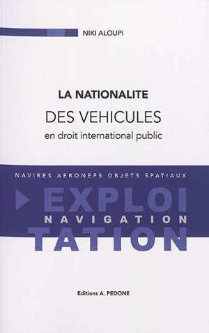 La nationalité des véhicules en droit international public : navires, aéronefs, objets spatiaux : exploitation, navigation