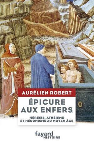 Epicure aux enfers : hérésie, athéisme et hédonisme au Moyen Age
