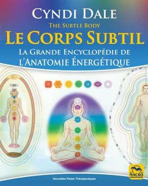 Le corps subtil : la grande encyclopédie de l'anatomie énergétique = The subtle body