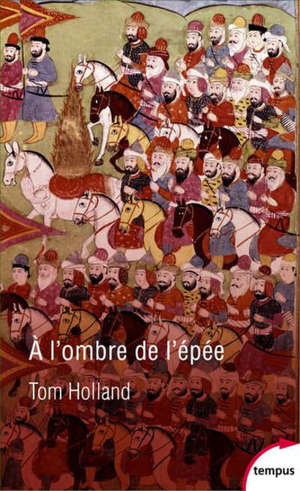 A l'ombre de l'épée : naissance de l'islam et grandeur de l'empire arabe