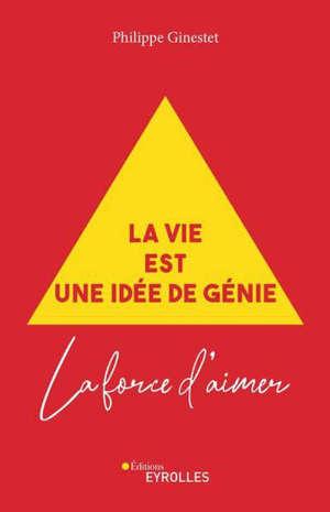 La vie est une idée de génie : la force d'aimer