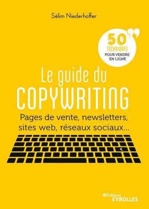 Le guide du copywriting : pages de vente, newsletters, sites web, réseaux sociaux... : 50 techniques pour vendre en ligne