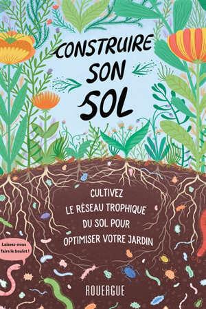 Construire son sol : cultivez le réseau trophique du sol pour optimiser votre jardin