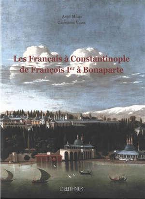 Les Français à Constantinople de François Ier à Bonaparte : dictionnaire des Français, Suisses, autres francophones et protégés à Constantinople aux XVIe-XVIIIe siècles