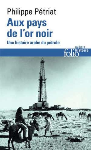 Aux pays de l'or noir : une histoire arabe du pétrole, XXe-XXIe siècle