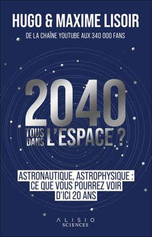 2040, tous dans l'espace ? : astrophysique, astronautique : ce que vous pourrez voir d'ici 20 ans
