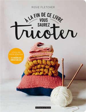 A la fin de ce livre vous saurez tricoter : le b.a-ba pour débuter : 16 modèles inratables