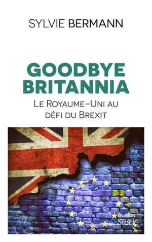 Goodbye Britannia : le Royaume-uni au défi du Brexit