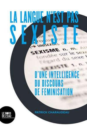 La langue n'est pas sexiste : d'une intelligence du discours de féminisation
