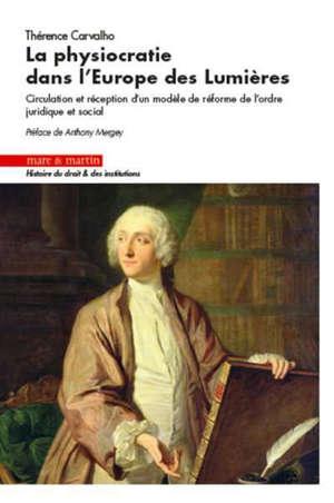 La physiocratie dans l'Europe des Lumières : circulation et réception d'un modèle de réforme de l'ordre juridique et social
