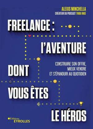 Freelance : l'aventure dont vous êtes le héros : construire son offre, mieux vendre et s'épanouir au quotidien