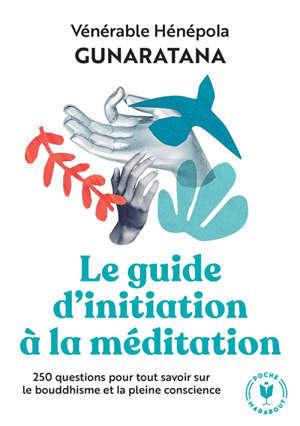 Le guide d'initiation à la méditation : 250 questions pour tout savoir sur le bouddhisme et la pleine conscience