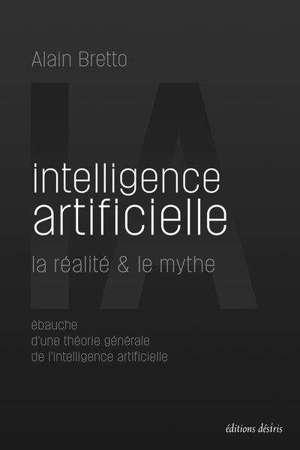 Intelligence artificielle : la réalité & le mythe : ébauche d'une théorie générale de l'intelligence artificielle