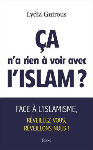 Ca n'a rien à voir avec l'islam ? : face à l'islamisme réveillons-nous, réveillez-vous !