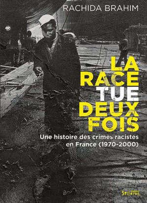 La race tue deux fois : une histoire des crimes racistes en France (1970-2000)