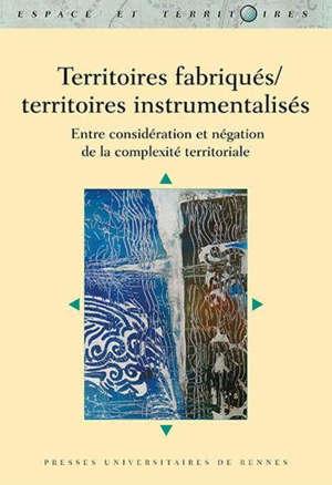 Territoires fabriqués, territoires instrumentalisés : entre considération et négation de la complexité territoriale