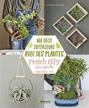 Ma déco intérieure avec des plantes : projets DIY pour embellir son chez-soi : projets amusants et conseils de croissance pour vos plantes d'intérieur