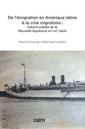 De l'émigration en Amérique latine à la crise migratoire : histoire oubliée de la Nouvelle-Aquitaine : XIXe-XXIe siècle