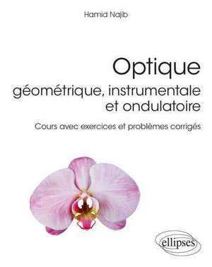 Optique géométrique, instrumentale et ondulatoire : cours avec exercices et problèmes corrigés