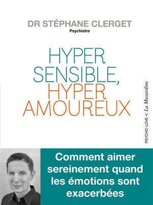 Hypersensible, hyperamoureux : comment aimer sereinement quand les émotions sont exacerbées