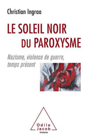 Le soleil noir du paroxysme : nazisme, violence de guerre, temps présent
