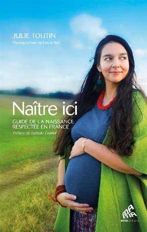 Naître ici : guide de la naissance respectée en France