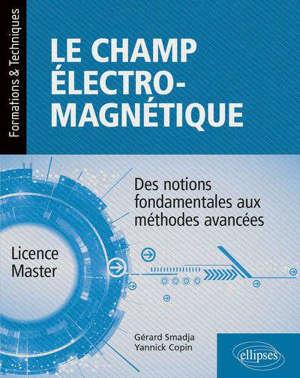 Le champ électromagnétique : des notions fondamentales aux méthodes avancées : licence, master