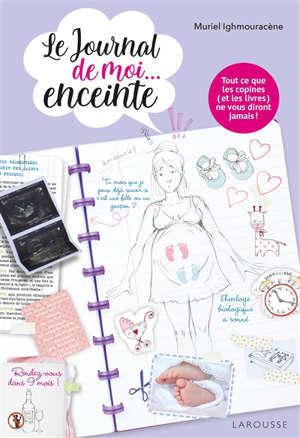 Le journal de moi... enceinte : tout ce que les copines (et les livres) ne vous diront jamais !