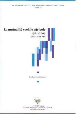 La Sécurité sociale : son histoire à travers les textes. Vol. 9. La mutualité sociale agricole 1981-2015