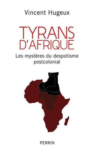 Tyrans d'Afrique : les mystères du despotisme postcolonial