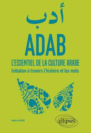 ADAB. L'ESSENTIEL DE LA CULTURE ARABE. INITIATION A TRAVERS L'HISTOIRE ET LES MOTS