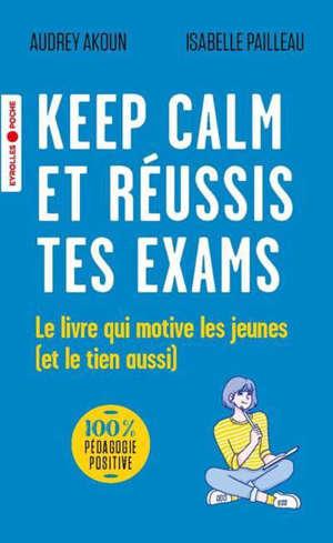 Keep calm et réussis tes exams : le livre qui motive les jeunes (et le tien aussi)
