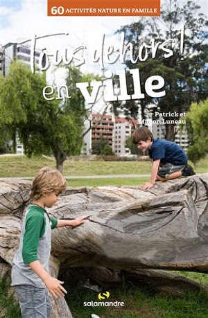 Tous dehors ! : en ville : 60 activités nature en famille