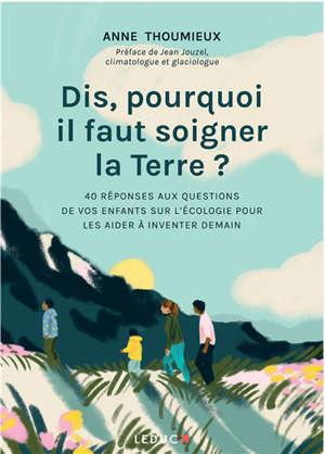 Dis, pourquoi il faut soigner la Terre ? : 40 réponses aux questions de vos enfants sur l'écologie pour les aider à inventer demain